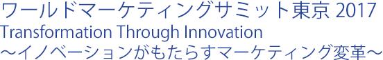 ワールドマーケティングサミット東京 2017 Transformation Through Innovation ~イノベーションがもたらすマーケティング変革~